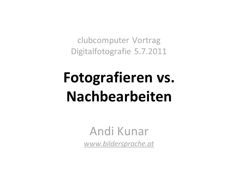 clubcomputer Vortrag Digitalfotografie 5.7.2011 Fotografieren vs.