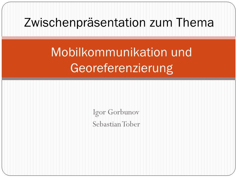 Igor Gorbunov Sebastian Tober Mobilkommunikation und Georeferenzierung Zwischenpräsentation zum Thema