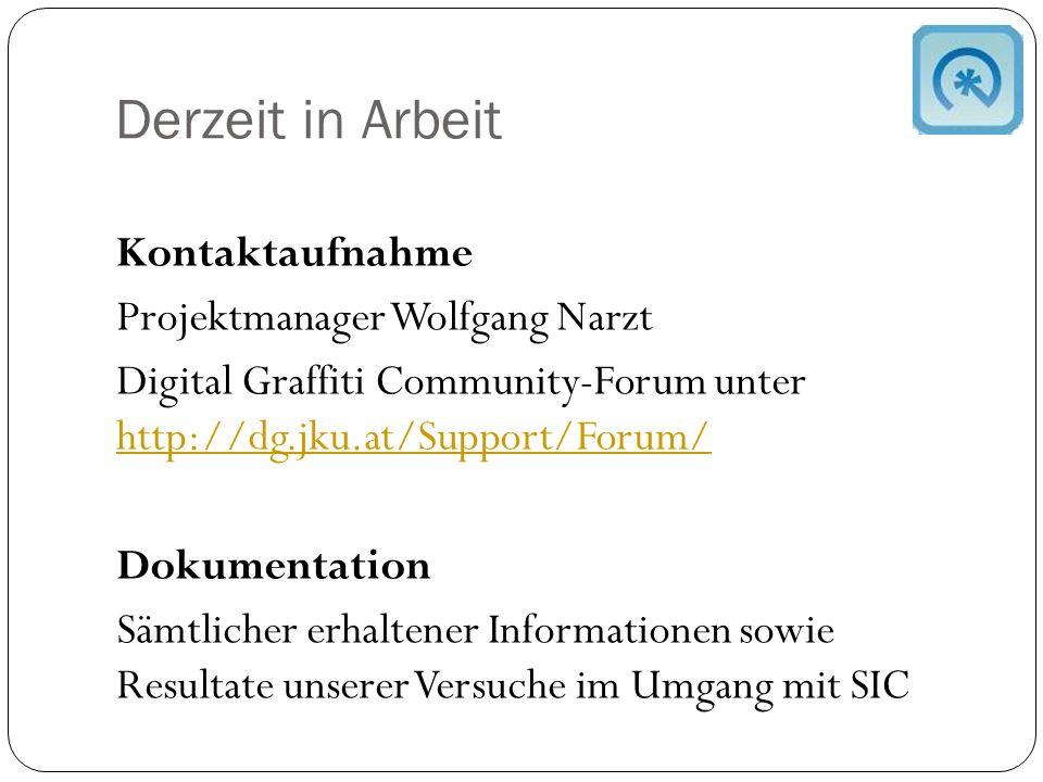 Derzeit in Arbeit Kontaktaufnahme Projektmanager Wolfgang Narzt Digital Graffiti Community-Forum unter http://dg.jku.at/Support/Forum/ http://dg.jku.at/Support/Forum/ Dokumentation Sämtlicher erhaltener Informationen sowie Resultate unserer Versuche im Umgang mit SIC