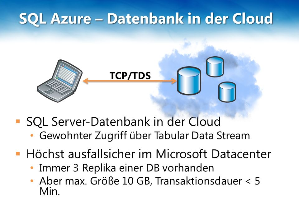 SQL Azure – Datenbank in der Cloud  SQL Server-Datenbank in der Cloud Gewohnter Zugriff über Tabular Data Stream  Höchst ausfallsicher im Microsoft Datacenter Immer 3 Replika einer DB vorhanden Aber max.