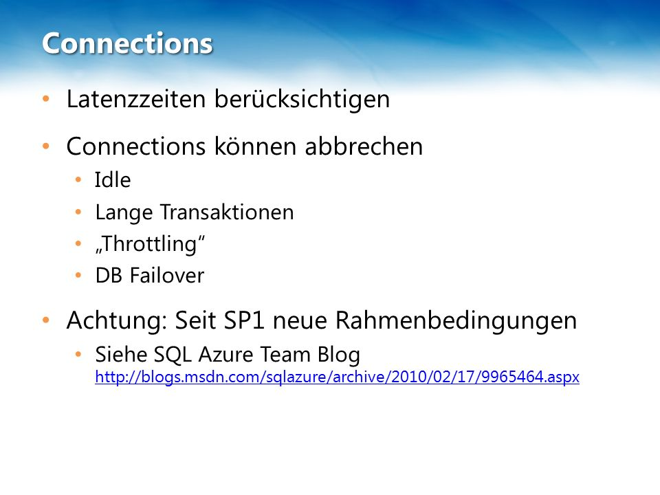 """Connections Latenzzeiten berücksichtigen Connections können abbrechen Idle Lange Transaktionen """"Throttling DB Failover Achtung: Seit SP1 neue Rahmenbedingungen Siehe SQL Azure Team Blog http://blogs.msdn.com/sqlazure/archive/2010/02/17/9965464.aspx http://blogs.msdn.com/sqlazure/archive/2010/02/17/9965464.aspx"""