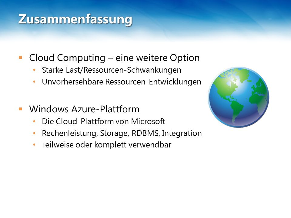 Zusammenfassung  Cloud Computing – eine weitere Option Starke Last/Ressourcen-Schwankungen Unvorhersehbare Ressourcen-Entwicklungen  Windows Azure-Plattform Die Cloud-Plattform von Microsoft Rechenleistung, Storage, RDBMS, Integration Teilweise oder komplett verwendbar