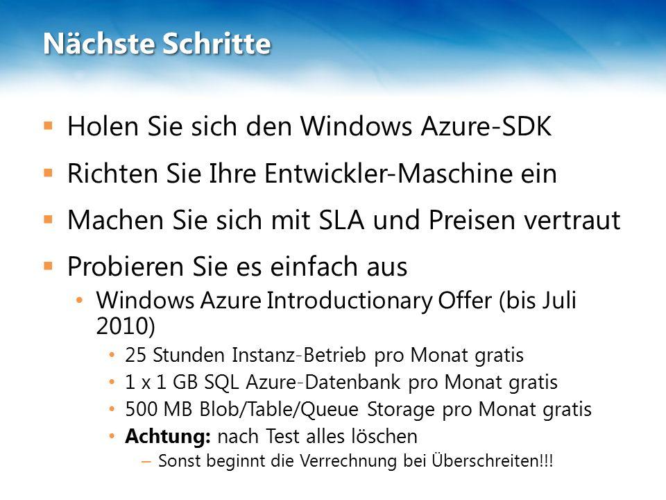 Nächste Schritte  Holen Sie sich den Windows Azure-SDK  Richten Sie Ihre Entwickler-Maschine ein  Machen Sie sich mit SLA und Preisen vertraut  Probieren Sie es einfach aus Windows Azure Introductionary Offer (bis Juli 2010) 25 Stunden Instanz-Betrieb pro Monat gratis 1 x 1 GB SQL Azure-Datenbank pro Monat gratis 500 MB Blob/Table/Queue Storage pro Monat gratis Achtung: nach Test alles löschen – Sonst beginnt die Verrechnung bei Überschreiten!!!