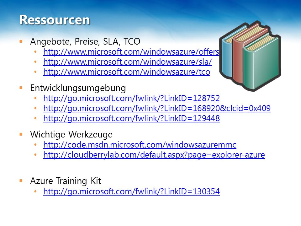 Ressourcen  Angebote, Preise, SLA, TCO http://www.microsoft.com/windowsazure/offers/ http://www.microsoft.com/windowsazure/sla/ http://www.microsoft.com/windowsazure/tco  Entwicklungsumgebung http://go.microsoft.com/fwlink/ LinkID=128752 http://go.microsoft.com/fwlink/ LinkID=168920&clcid=0x409 http://go.microsoft.com/fwlink/ LinkID=129448  Wichtige Werkzeuge http://code.msdn.microsoft.com/windowsazuremmc http://cloudberrylab.com/default.aspx page=explorer-azure  Azure Training Kit http://go.microsoft.com/fwlink/ LinkID=130354