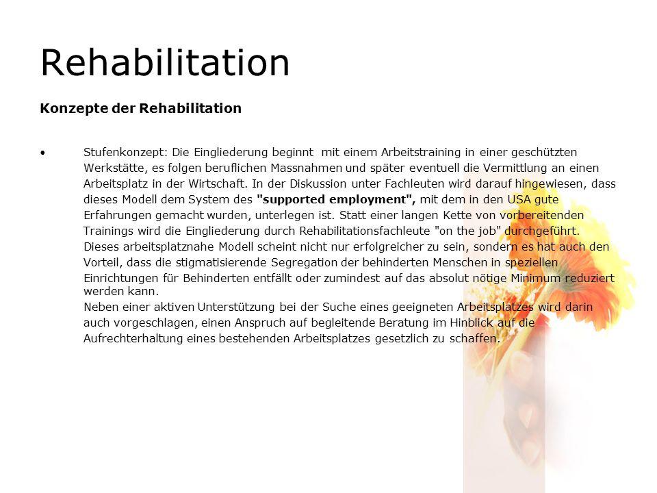 Rehabilitation Konzepte der Rehabilitation Stufenkonzept: Die Eingliederung beginnt mit einem Arbeitstraining in einer geschützten Werkstätte, es folgen beruflichen Massnahmen und später eventuell die Vermittlung an einen Arbeitsplatz in der Wirtschaft.
