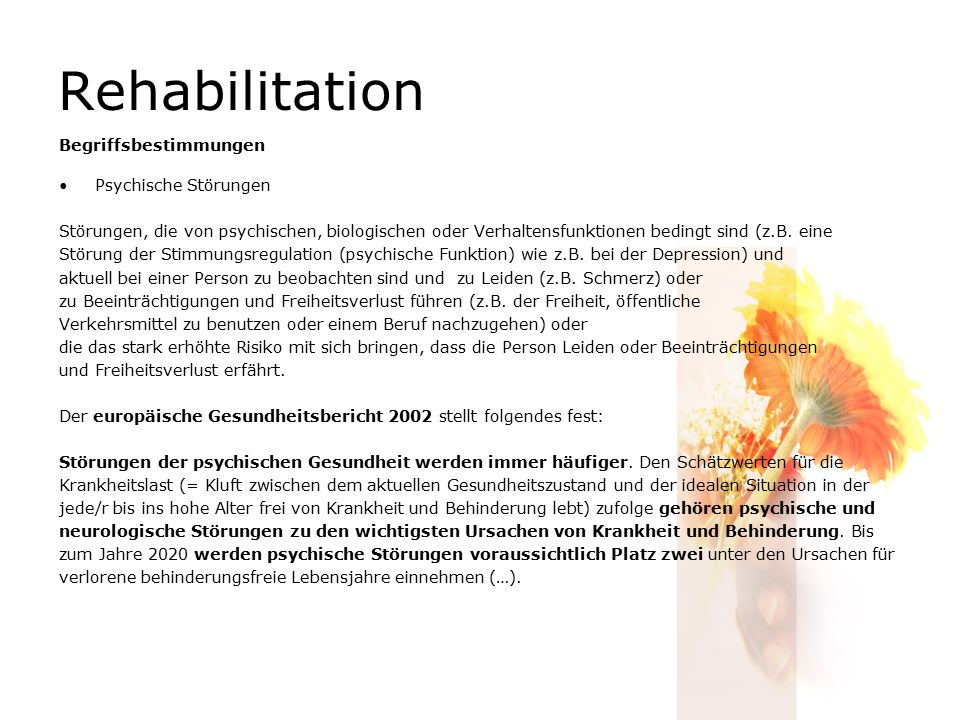 Rehabilitation Begriffsbestimmungen Psychische Störungen Störungen, die von psychischen, biologischen oder Verhaltensfunktionen bedingt sind (z.B. ein