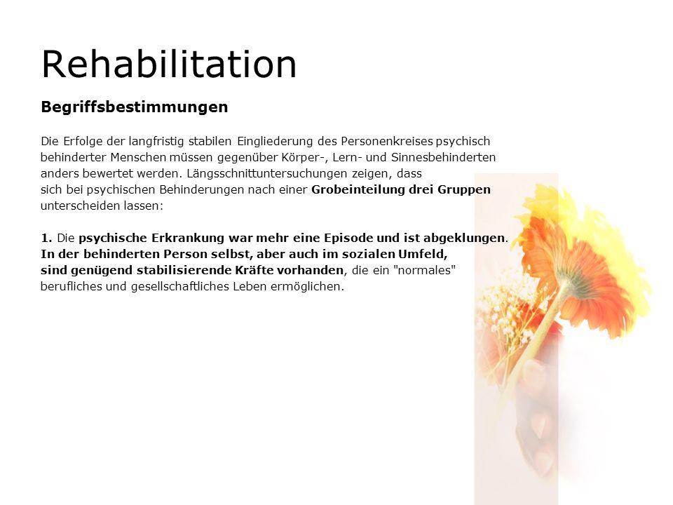 Rehabilitation Begriffsbestimmungen Die Erfolge der langfristig stabilen Eingliederung des Personenkreises psychisch behinderter Menschen müssen gegenüber Körper-, Lern- und Sinnesbehinderten anders bewertet werden.