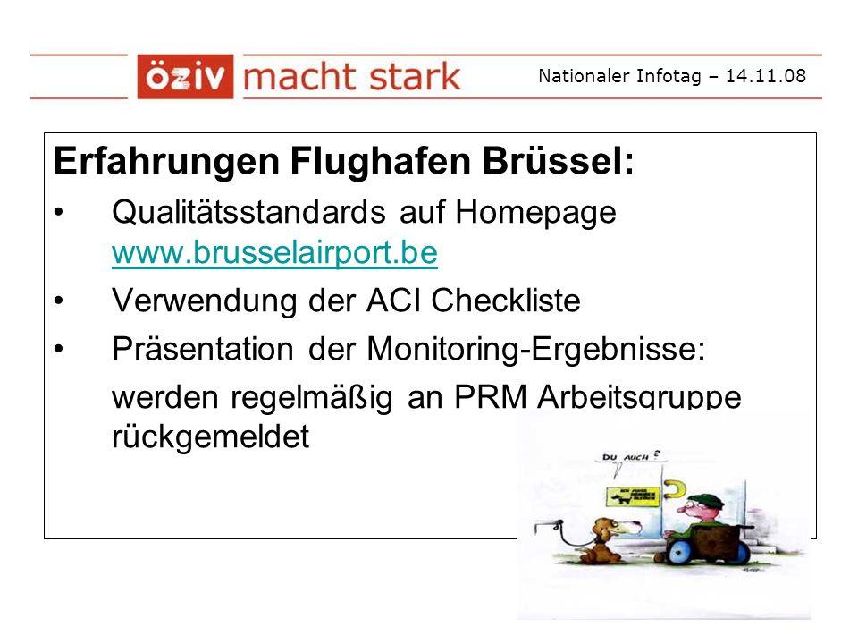 Nationaler Infotag – 14.11.08 Erfahrungen Flughafen Brüssel: Qualitätsstandards auf Homepage www.brusselairport.be www.brusselairport.be Verwendung der ACI Checkliste Präsentation der Monitoring-Ergebnisse: werden regelmäßig an PRM Arbeitsgruppe rückgemeldet