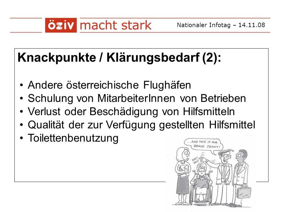 Nationaler Infotag – 14.11.08 Knackpunkte / Klärungsbedarf (2): Andere österreichische Flughäfen Schulung von MitarbeiterInnen von Betrieben Verlust oder Beschädigung von Hilfsmitteln Qualität der zur Verfügung gestellten Hilfsmittel Toilettenbenutzung