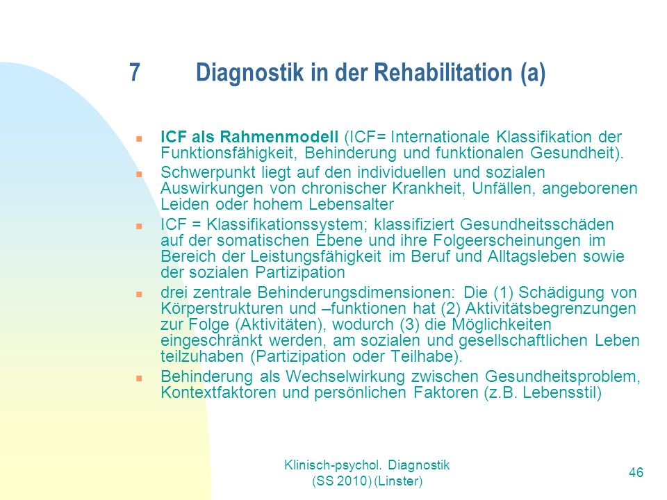 Klinisch-psychol. Diagnostik (SS 2010) (Linster) 46 7Diagnostik in der Rehabilitation (a) ICF als Rahmenmodell (ICF= Internationale Klassifikation der