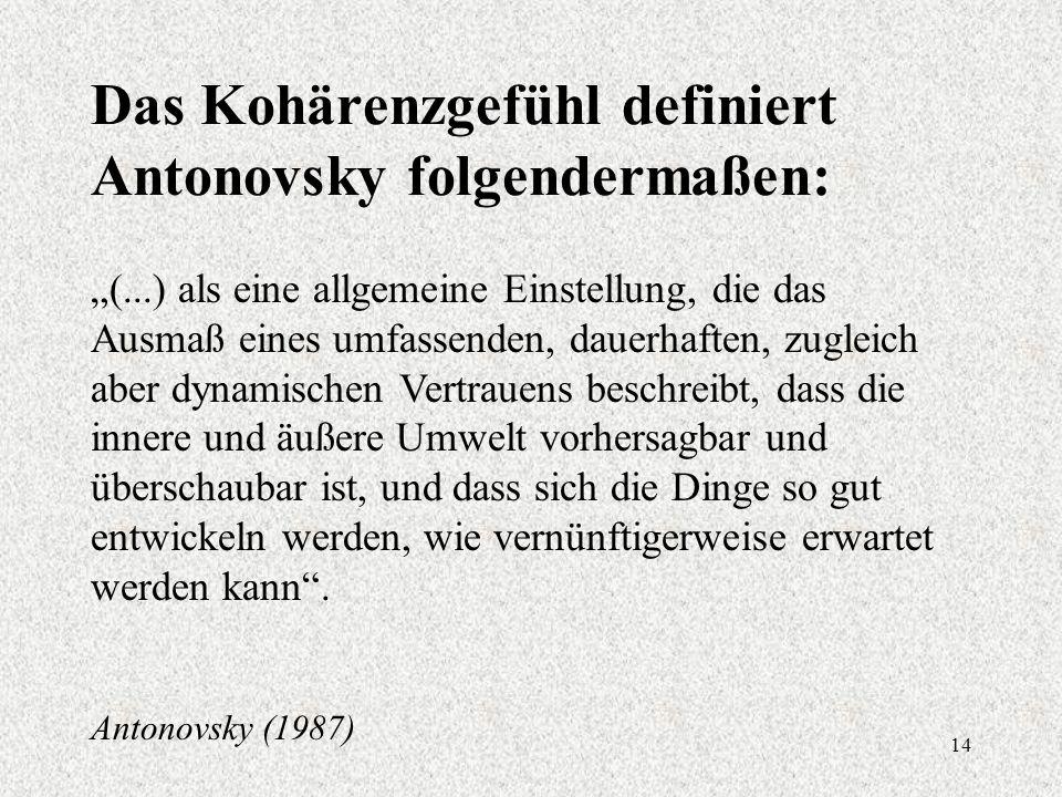 """14 Das Kohärenzgefühl definiert Antonovsky folgendermaßen: """"(...) als eine allgemeine Einstellung, die das Ausmaß eines umfassenden, dauerhaften, zugleich aber dynamischen Vertrauens beschreibt, dass die innere und äußere Umwelt vorhersagbar und überschaubar ist, und dass sich die Dinge so gut entwickeln werden, wie vernünftigerweise erwartet werden kann ."""