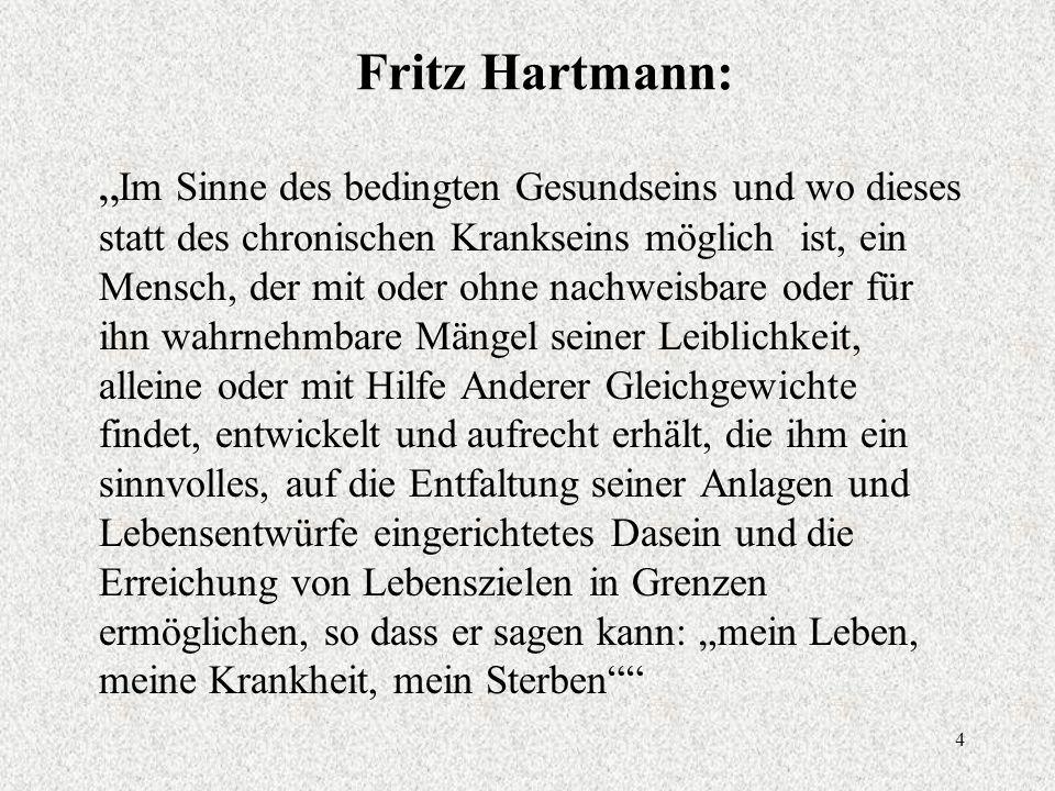 """4 Fritz Hartmann: """" Im Sinne des bedingten Gesundseins und wo dieses statt des chronischen Krankseins möglich ist, ein Mensch, der mit oder ohne nachweisbare oder für ihn wahrnehmbare Mängel seiner Leiblichkeit, alleine oder mit Hilfe Anderer Gleichgewichte findet, entwickelt und aufrecht erhält, die ihm ein sinnvolles, auf die Entfaltung seiner Anlagen und Lebensentwürfe eingerichtetes Dasein und die Erreichung von Lebenszielen in Grenzen ermöglichen, so dass er sagen kann: """"mein Leben, meine Krankheit, mein Sterben"""