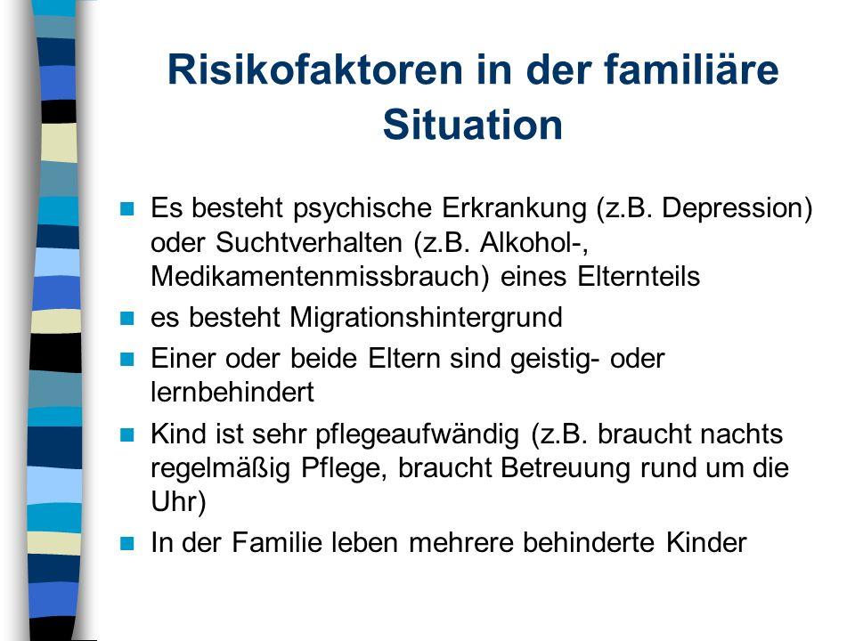 Risikofaktoren in der familiäre Situation Es besteht psychische Erkrankung (z.B. Depression) oder Suchtverhalten (z.B. Alkohol-, Medikamentenmissbrauc