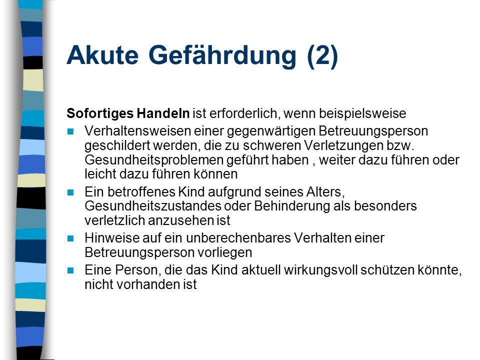 Akute Gefährdung (2) Sofortiges Handeln ist erforderlich, wenn beispielsweise Verhaltensweisen einer gegenwärtigen Betreuungsperson geschildert werden