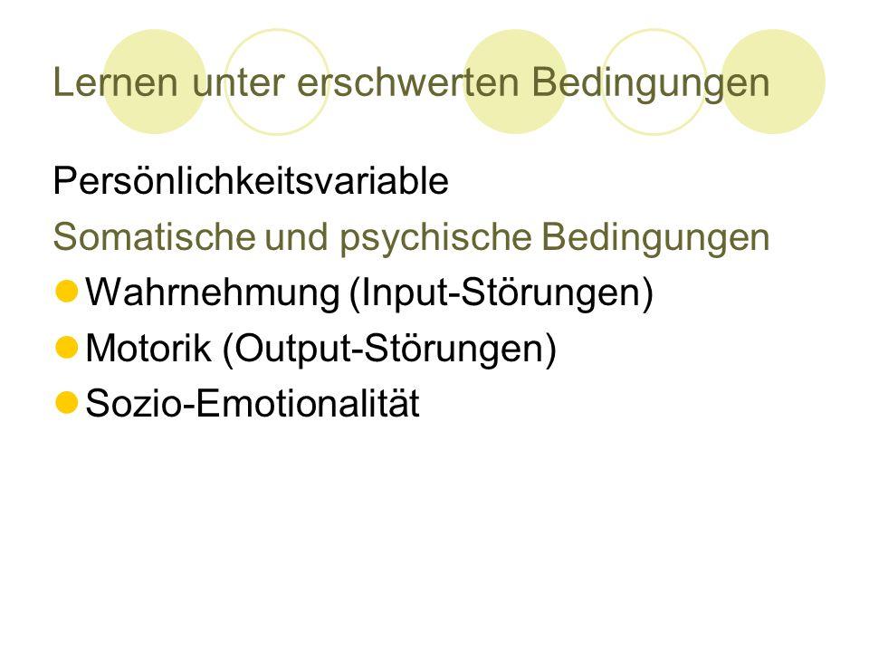 Lernen unter erschwerten Bedingungen Persönlichkeitsvariable Somatische und psychische Bedingungen Wahrnehmung (Input-Störungen) Motorik (Output-Störungen) Sozio-Emotionalität