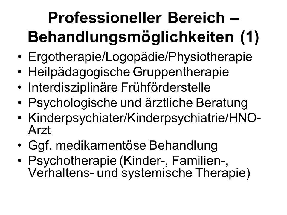 Professioneller Bereich – Behandlungsmöglichkeiten (1) Ergotherapie/Logopädie/Physiotherapie Heilpädagogische Gruppentherapie Interdisziplinäre Frühförderstelle Psychologische und ärztliche Beratung Kinderpsychiater/Kinderpsychiatrie/HNO- Arzt Ggf.