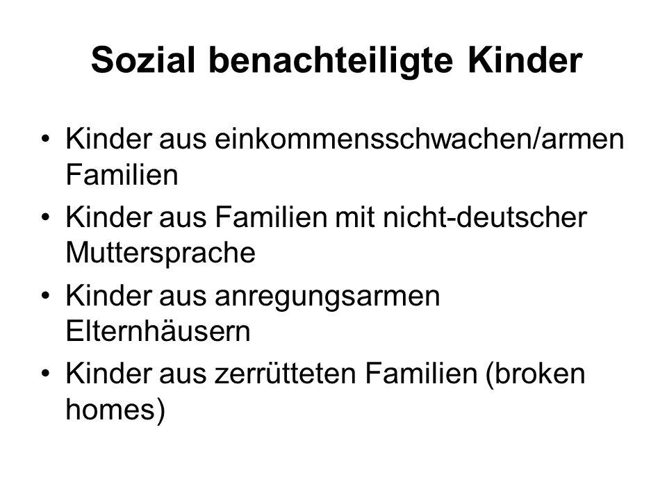 Sozial benachteiligte Kinder Kinder aus einkommensschwachen/armen Familien Kinder aus Familien mit nicht-deutscher Muttersprache Kinder aus anregungsarmen Elternhäusern Kinder aus zerrütteten Familien (broken homes)