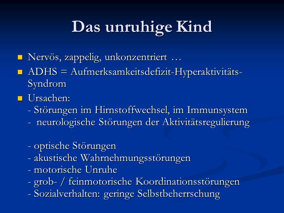 Das unruhige Kind Nervös, zappelig, unkonzentriert … Nervös, zappelig, unkonzentriert … ADHS = Aufmerksamkeitsdefizit-Hyperaktivitäts- Syndrom ADHS = Aufmerksamkeitsdefizit-Hyperaktivitäts- Syndrom Ursachen: - Störungen im Hirnstoffwechsel, im Immunsystem - neurologische Störungen der Aktivitätsregulierung - optische Störungen - akustische Wahrnehmungsstörungen - motorische Unruhe - grob- / feinmotorische Koordinationsstörungen - Sozialverhalten: geringe Selbstbeherrschung Ursachen: - Störungen im Hirnstoffwechsel, im Immunsystem - neurologische Störungen der Aktivitätsregulierung - optische Störungen - akustische Wahrnehmungsstörungen - motorische Unruhe - grob- / feinmotorische Koordinationsstörungen - Sozialverhalten: geringe Selbstbeherrschung