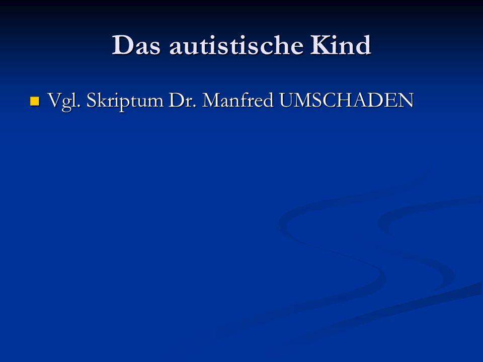 Das autistische Kind Vgl. Skriptum Dr. Manfred UMSCHADEN Vgl. Skriptum Dr. Manfred UMSCHADEN