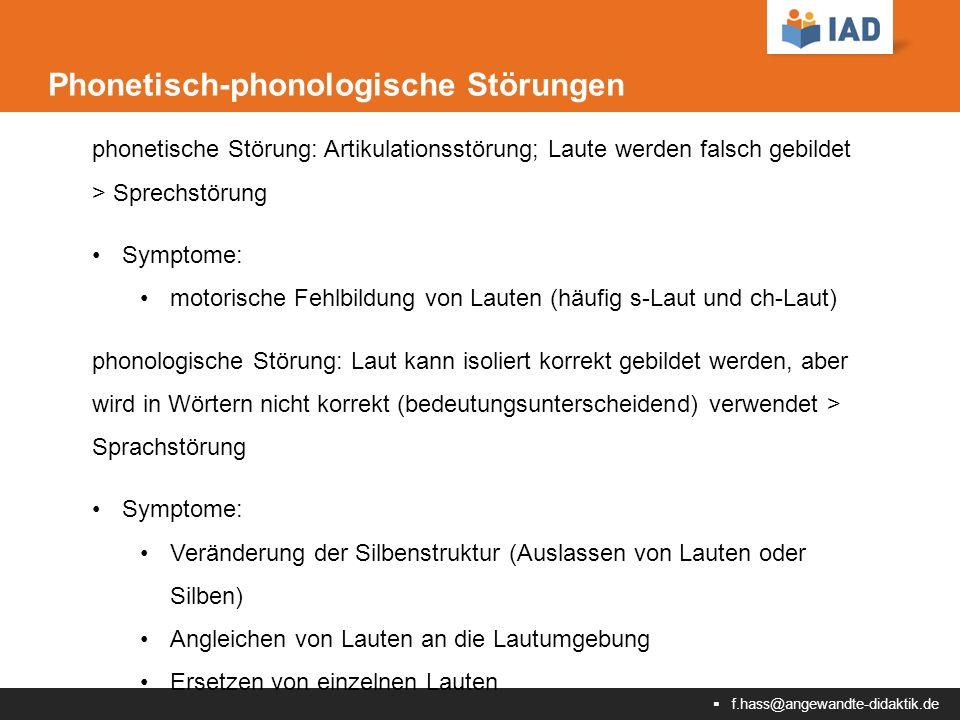  f.hass@angewandte-didaktik.de Phonetisch-phonologische Störungen phonetische Störung: Artikulationsstörung; Laute werden falsch gebildet > Sprechstörung Symptome: motorische Fehlbildung von Lauten (häufig s-Laut und ch-Laut) phonologische Störung: Laut kann isoliert korrekt gebildet werden, aber wird in Wörtern nicht korrekt (bedeutungsunterscheidend) verwendet > Sprachstörung Symptome: Veränderung der Silbenstruktur (Auslassen von Lauten oder Silben) Angleichen von Lauten an die Lautumgebung Ersetzen von einzelnen Lauten