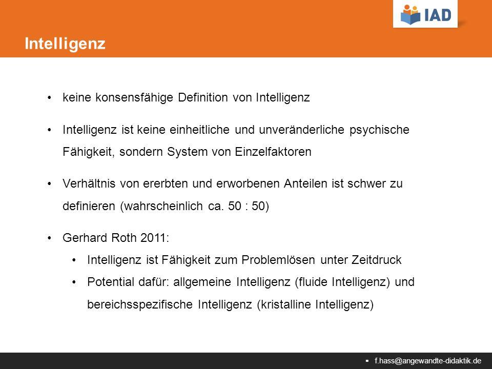 f.hass@angewandte-didaktik.de Intelligenz keine konsensfähige Definition von Intelligenz Intelligenz ist keine einheitliche und unveränderliche psychische Fähigkeit, sondern System von Einzelfaktoren Verhältnis von ererbten und erworbenen Anteilen ist schwer zu definieren (wahrscheinlich ca.