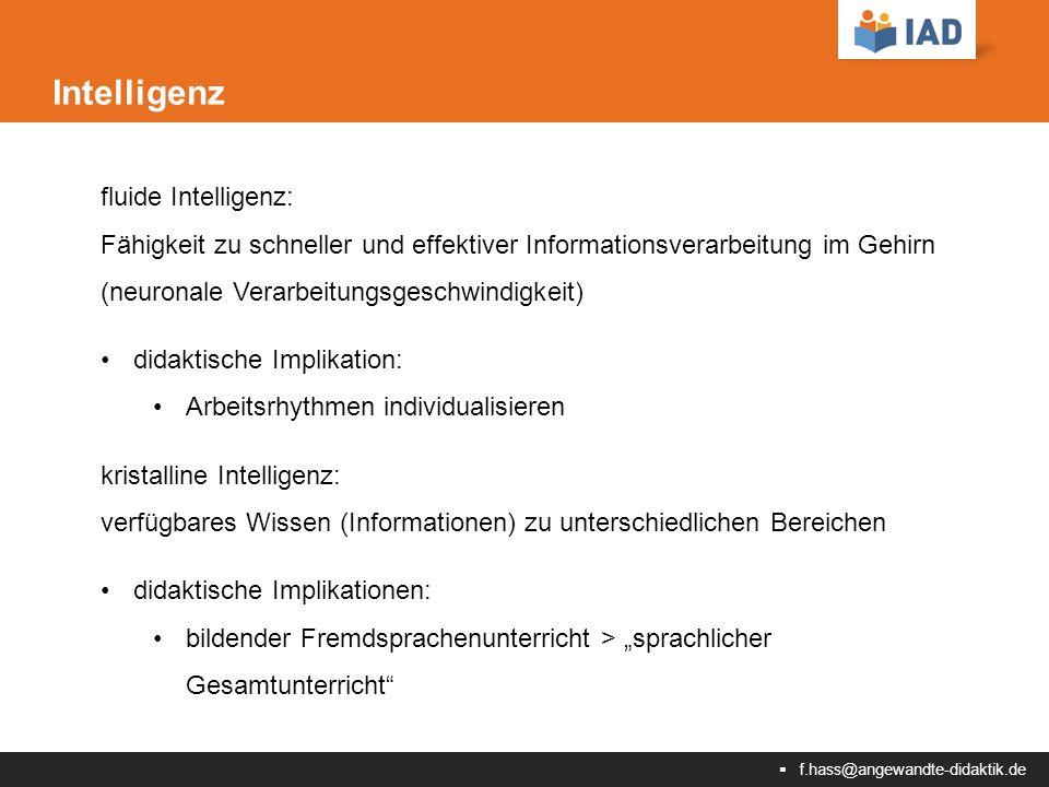 """ f.hass@angewandte-didaktik.de Intelligenz fluide Intelligenz: Fähigkeit zu schneller und effektiver Informationsverarbeitung im Gehirn (neuronale Verarbeitungsgeschwindigkeit) didaktische Implikation: Arbeitsrhythmen individualisieren kristalline Intelligenz: verfügbares Wissen (Informationen) zu unterschiedlichen Bereichen didaktische Implikationen: bildender Fremdsprachenunterricht > """"sprachlicher Gesamtunterricht"""