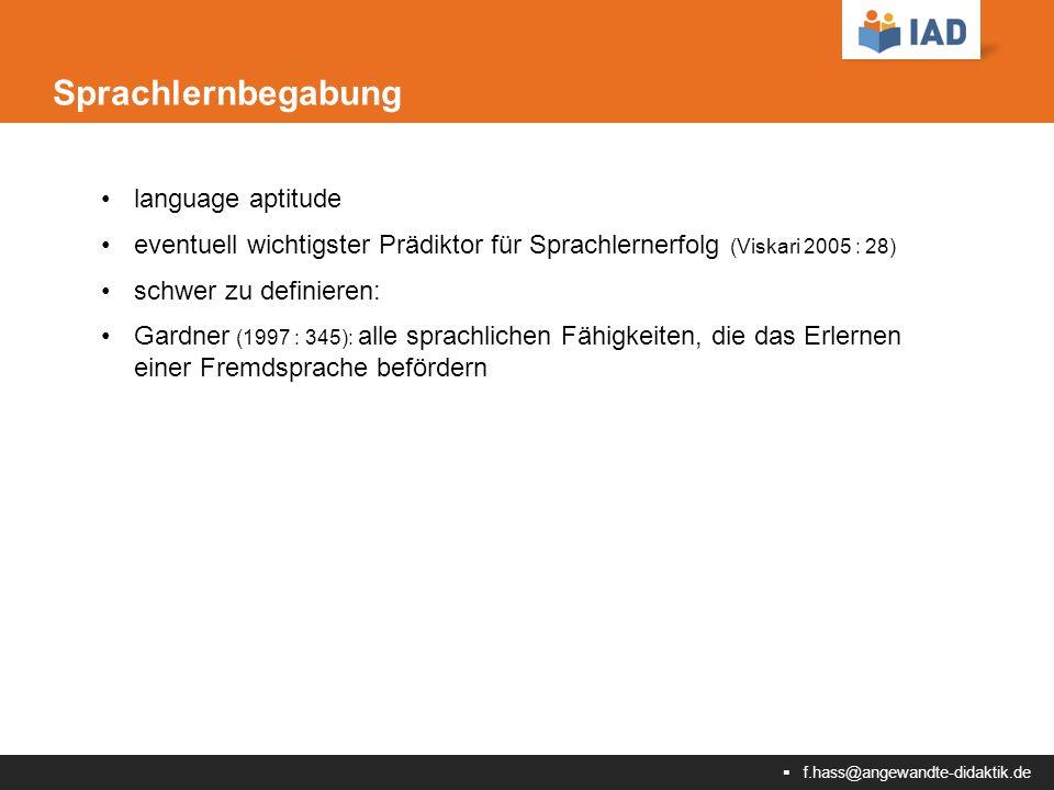  f.hass@angewandte-didaktik.de Sprachlernbegabung language aptitude eventuell wichtigster Prädiktor für Sprachlernerfolg (Viskari 2005 : 28) schwer zu definieren: Gardner (1997 : 345): alle sprachlichen Fähigkeiten, die das Erlernen einer Fremdsprache befördern