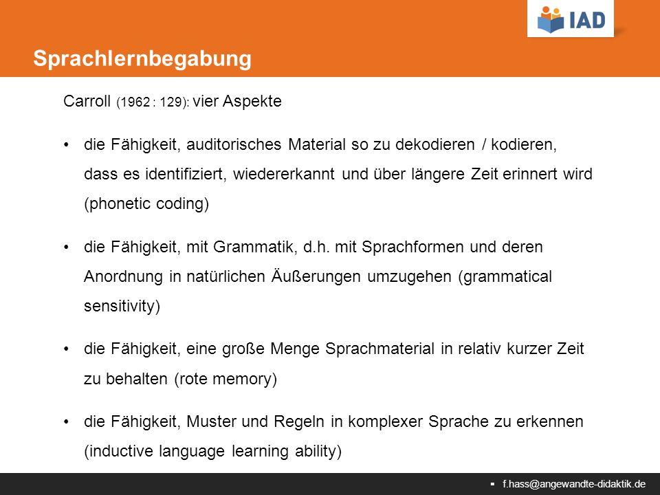  f.hass@angewandte-didaktik.de Sprachlernbegabung Carroll (1962 : 129): vier Aspekte die Fähigkeit, auditorisches Material so zu dekodieren / kodieren, dass es identifiziert, wiedererkannt und über längere Zeit erinnert wird (phonetic coding) die Fähigkeit, mit Grammatik, d.h.