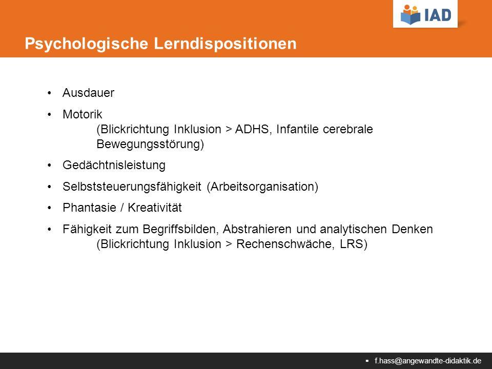  f.hass@angewandte-didaktik.de Psychologische Lerndispositionen Ausdauer Motorik (Blickrichtung Inklusion > ADHS, Infantile cerebrale Bewegungsstörung) Gedächtnisleistung Selbststeuerungsfähigkeit (Arbeitsorganisation) Phantasie / Kreativität Fähigkeit zum Begriffsbilden, Abstrahieren und analytischen Denken (Blickrichtung Inklusion > Rechenschwäche, LRS)