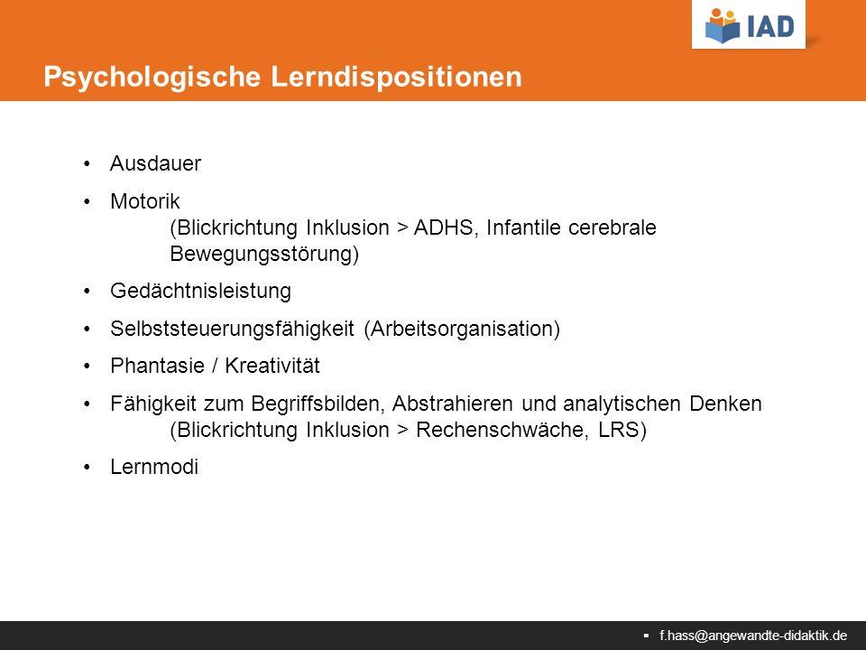  f.hass@angewandte-didaktik.de Psychologische Lerndispositionen Ausdauer Motorik (Blickrichtung Inklusion > ADHS, Infantile cerebrale Bewegungsstörung) Gedächtnisleistung Selbststeuerungsfähigkeit (Arbeitsorganisation) Phantasie / Kreativität Fähigkeit zum Begriffsbilden, Abstrahieren und analytischen Denken (Blickrichtung Inklusion > Rechenschwäche, LRS) Lernmodi