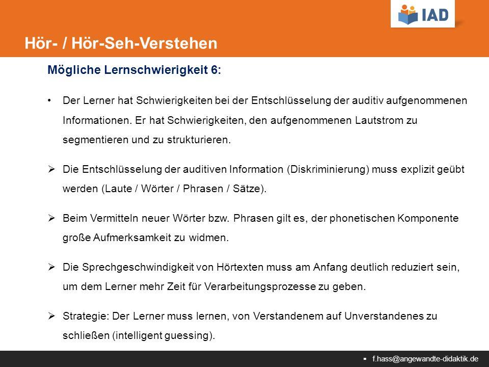  f.hass@angewandte-didaktik.de Hör- / Hör-Seh-Verstehen Mögliche Lernschwierigkeit 6: Der Lerner hat Schwierigkeiten bei der Entschlüsselung der auditiv aufgenommenen Informationen.