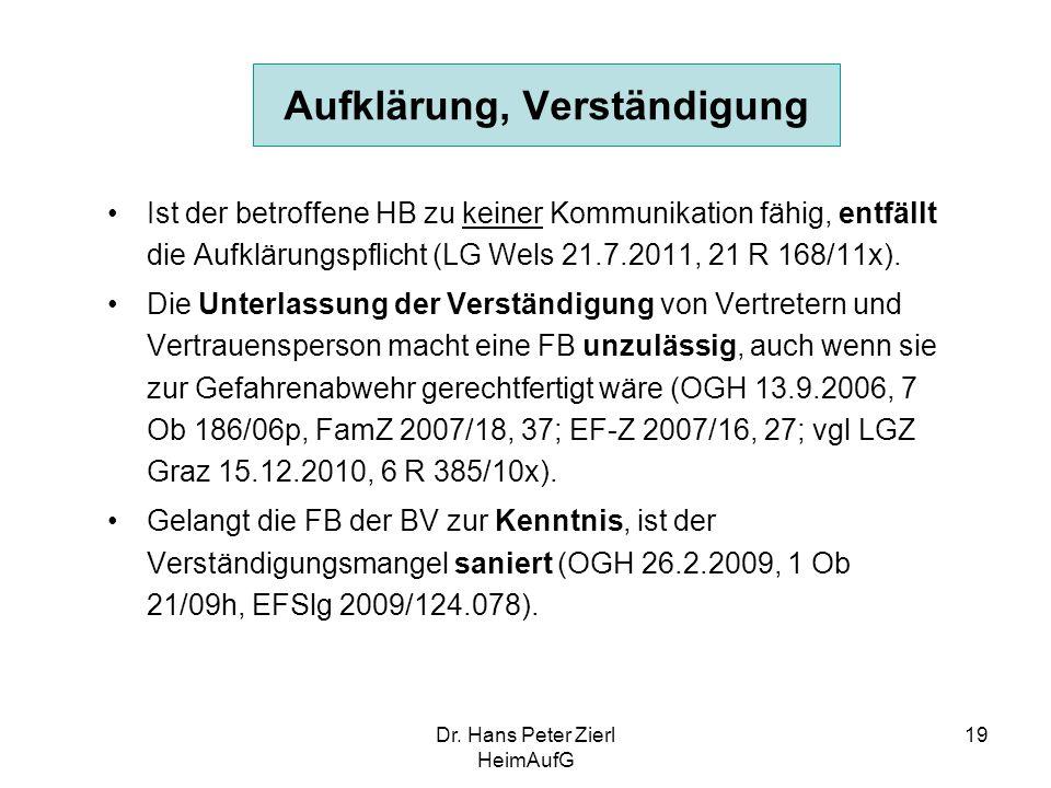 Dr. Hans Peter Zierl HeimAufG 19 Aufklärung, Verständigung Ist der betroffene HB zu keiner Kommunikation fähig, entfällt die Aufklärungspflicht (LG We