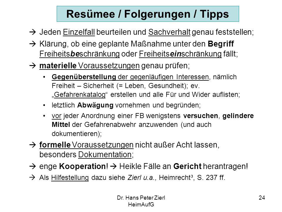 Dr. Hans Peter Zierl HeimAufG 24 Resümee / Folgerungen / Tipps  Jeden Einzelfall beurteilen und Sachverhalt genau feststellen;  Klärung, ob eine gep