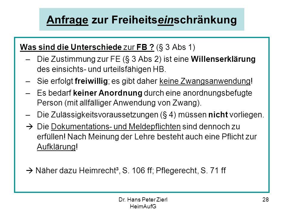 Dr. Hans Peter Zierl HeimAufG 28 Anfrage zur Freiheitseinschränkung Was sind die Unterschiede zur FB ? (§ 3 Abs 1) –Die Zustimmung zur FE (§ 3 Abs 2)