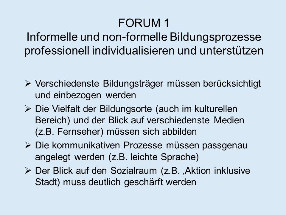 FORUM 1 Informelle und non-formelle Bildungsprozesse professionell individualisieren und unterstützen  Verschiedenste Bildungsträger müssen berücksichtigt und einbezogen werden  Die Vielfalt der Bildungsorte (auch im kulturellen Bereich) und der Blick auf verschiedenste Medien (z.B.