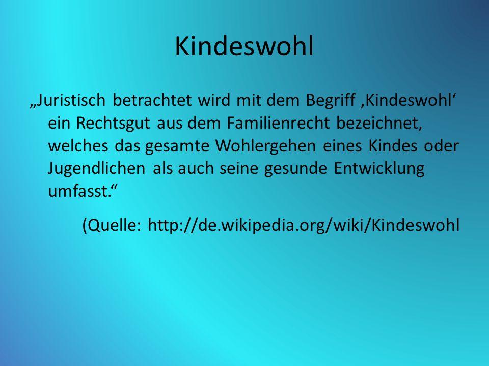 """Kindeswohl """"Juristisch betrachtet wird mit dem Begriff 'Kindeswohl' ein Rechtsgut aus dem Familienrecht bezeichnet, welches das gesamte Wohlergehen eines Kindes oder Jugendlichen als auch seine gesunde Entwicklung umfasst. (Quelle: http://de.wikipedia.org/wiki/Kindeswohl"""