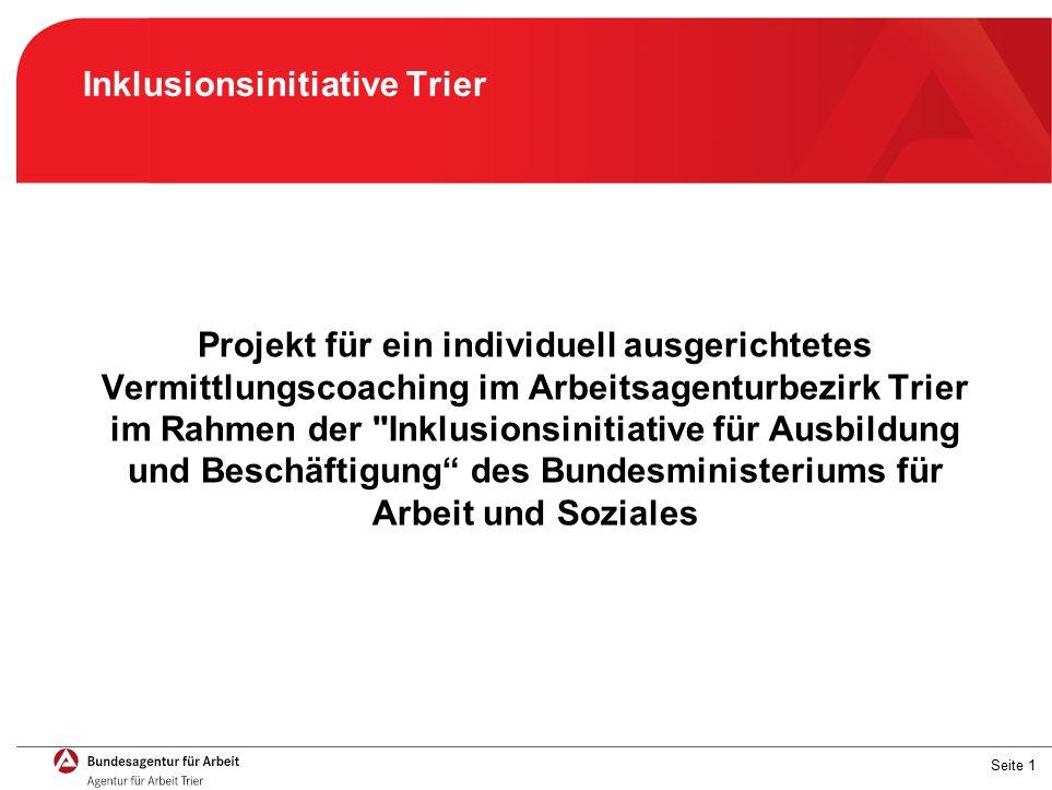 Seite 1 Inklusionsinitiative Trier Projekt für ein individuell ausgerichtetes Vermittlungscoaching im Arbeitsagenturbezirk Trier im Rahmen der Inklusionsinitiative für Ausbildung und Beschäftigung des Bundesministeriums für Arbeit und Soziales