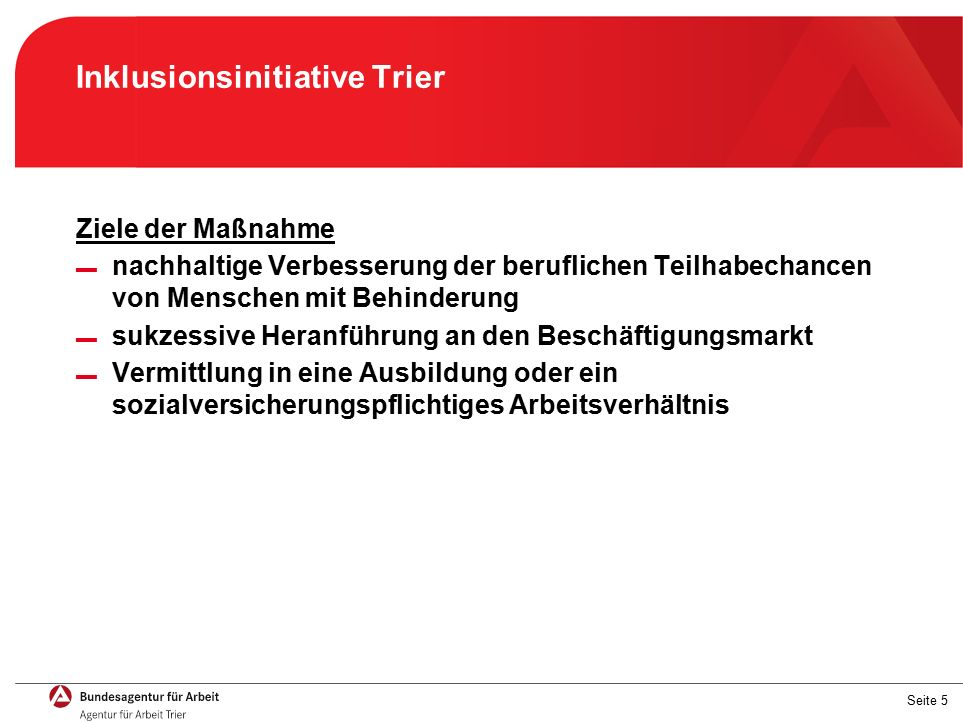 Seite 5 Inklusionsinitiative Trier Ziele der Maßnahme ▬ nachhaltige Verbesserung der beruflichen Teilhabechancen von Menschen mit Behinderung ▬ sukzessive Heranführung an den Beschäftigungsmarkt ▬ Vermittlung in eine Ausbildung oder ein sozialversicherungspflichtiges Arbeitsverhältnis