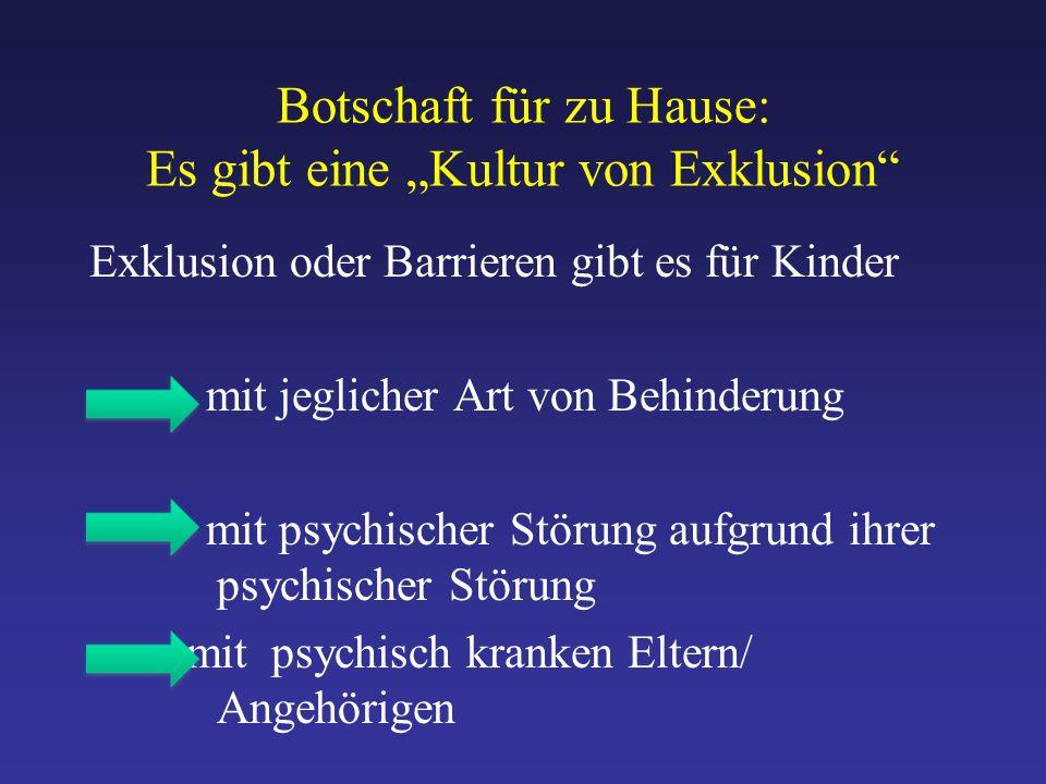 """Botschaft für zu Hause: Es gibt eine """"Kultur von Exklusion Exklusion oder Barrieren gibt es für Kinder mit jeglicher Art von Behinderung mit psychischer Störung aufgrund ihrer psychischer Störung - mit psychisch kranken Eltern/ Angehörigen"""