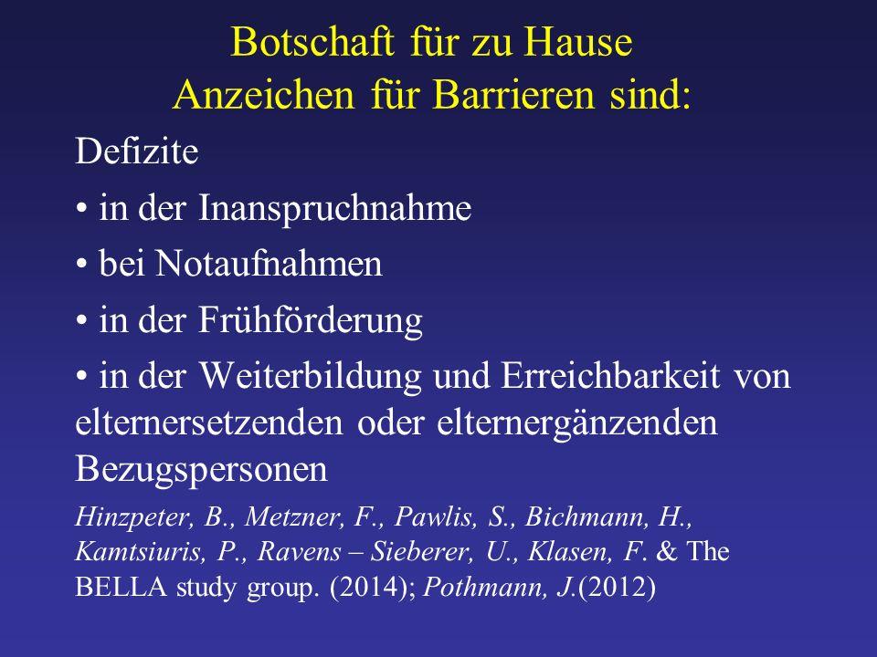 Botschaft für zu Hause Anzeichen für Barrieren sind: Defizite in der Inanspruchnahme bei Notaufnahmen in der Frühförderung in der Weiterbildung und Erreichbarkeit von elternersetzenden oder elternergänzenden Bezugspersonen Hinzpeter, B., Metzner, F., Pawlis, S., Bichmann, H., Kamtsiuris, P., Ravens – Sieberer, U., Klasen, F.