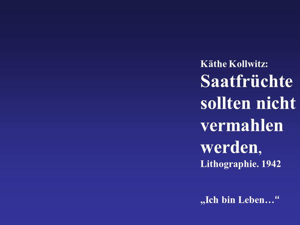 """Käthe Kollwitz: Saatfrüchte sollten nicht vermahlen werden, Lithographie. 1942 """"Ich bin Leben…"""