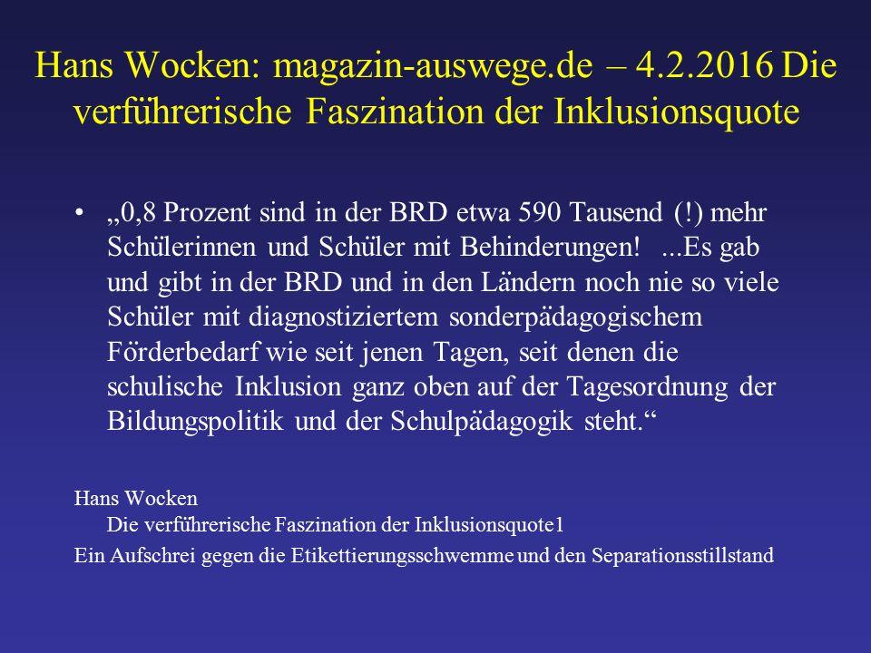 """Hans Wocken: magazin-auswege.de – 4.2.2016 Die verfu ̈ hrerische Faszination der Inklusionsquote """"0,8 Prozent sind in der BRD etwa 590 Tausend (!) mehr Schu ̈ lerinnen und Schu ̈ ler mit Behinderungen!...Es gab und gibt in der BRD und in den La ̈ ndern noch nie so viele Schu ̈ ler mit diagnostiziertem sonderpa ̈ dagogischem Fo ̈ rderbedarf wie seit jenen Tagen, seit denen die schulische Inklusion ganz oben auf der Tagesordnung der Bildungspolitik und der Schulpa ̈ dagogik steht. Hans Wocken Die verfu ̈ hrerische Faszination der Inklusionsquote1 Ein Aufschrei gegen die Etikettierungsschwemme und den Separationsstillstand"""