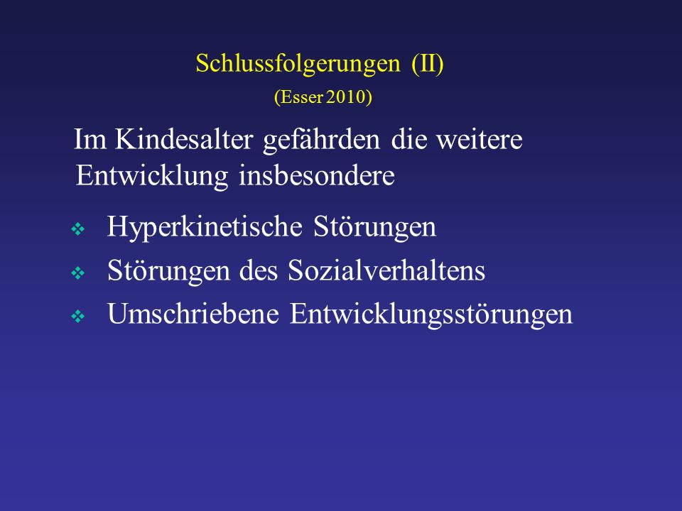 Schlussfolgerungen (II) (Esser 2010) Im Kindesalter gefährden die weitere Entwicklung insbesondere  Hyperkinetische Störungen  Störungen des Sozialverhaltens  Umschriebene Entwicklungsstörungen