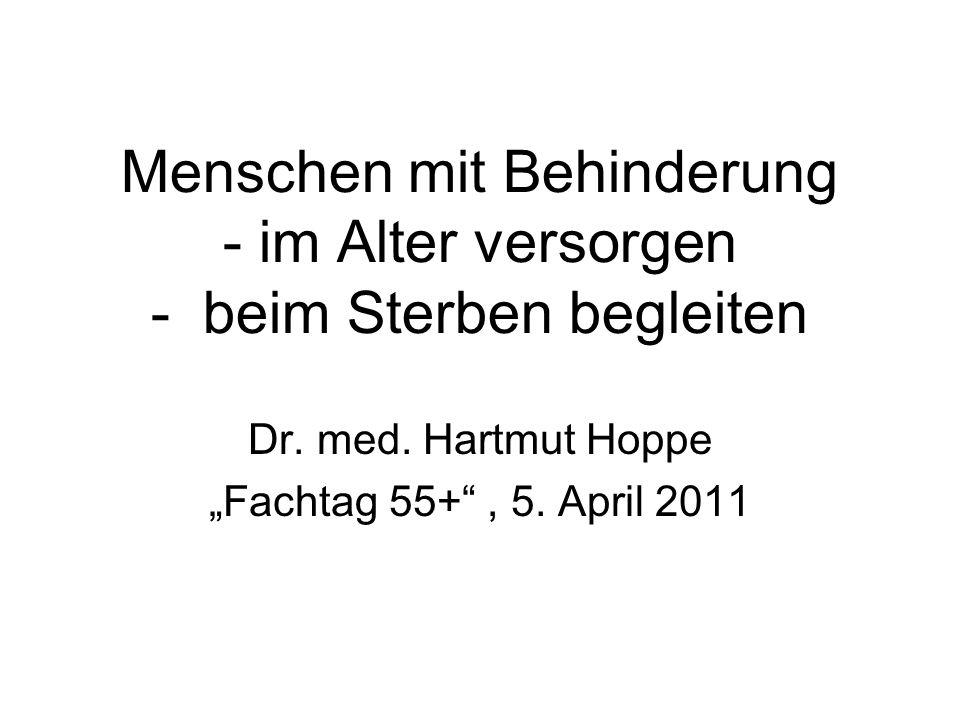 """Menschen mit Behinderung - im Alter versorgen - beim Sterben begleiten Dr. med. Hartmut Hoppe """"Fachtag 55+"""", 5. April 2011"""