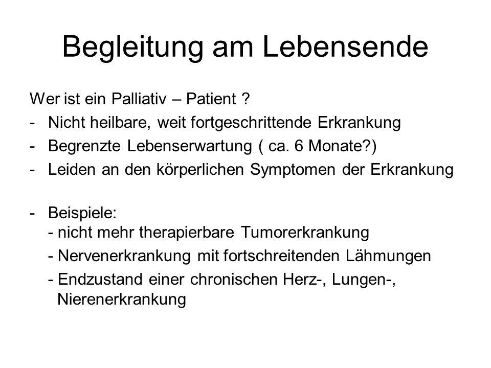 Begleitung am Lebensende Wer ist ein Palliativ – Patient ? -Nicht heilbare, weit fortgeschrittende Erkrankung -Begrenzte Lebenserwartung ( ca. 6 Monat
