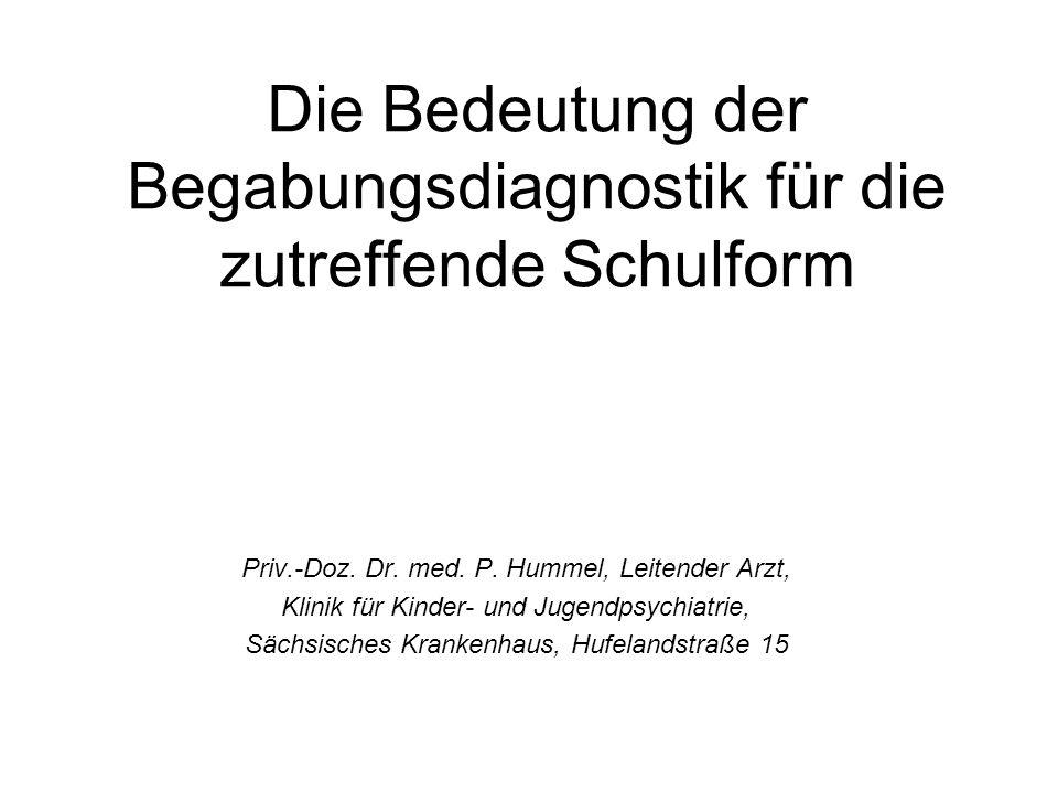 Die Bedeutung der Begabungsdiagnostik für die zutreffende Schulform Priv.-Doz. Dr. med. P. Hummel, Leitender Arzt, Klinik für Kinder- und Jugendpsychi