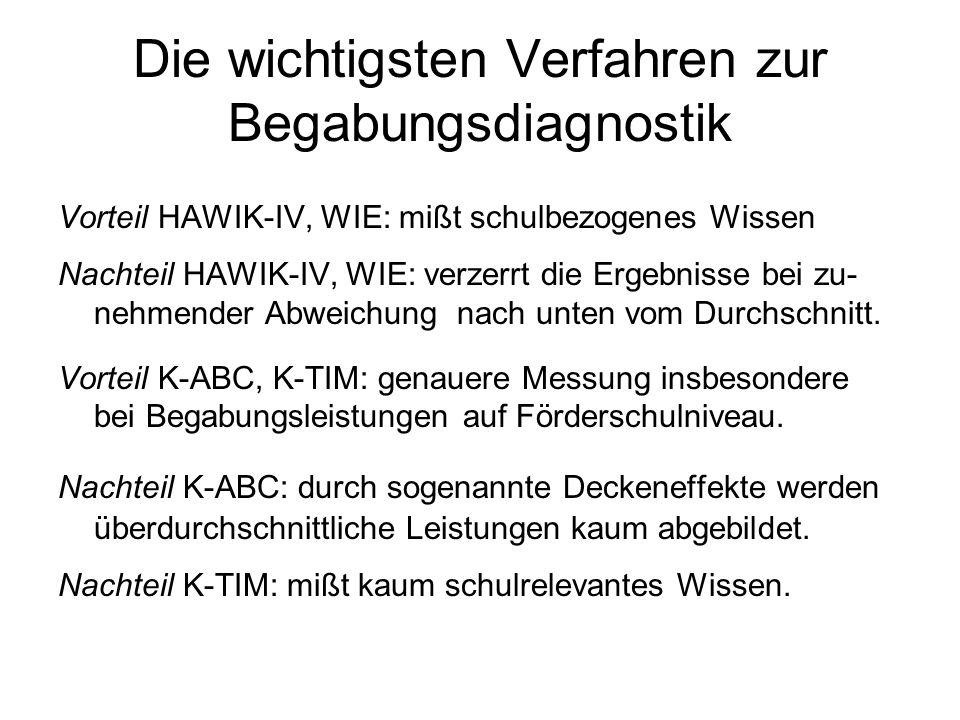 Die wichtigsten Verfahren zur Begabungsdiagnostik Vorteil HAWIK-IV, WIE: mißt schulbezogenes Wissen Nachteil HAWIK-IV, WIE: verzerrt die Ergebnisse bei zu- nehmender Abweichung nach unten vom Durchschnitt.