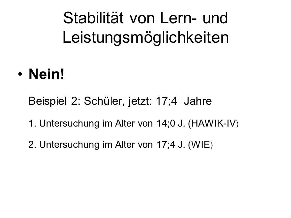 Stabilität von Lern- und Leistungsmöglichkeiten Nein! Beispiel 2: Schüler, jetzt: 17;4 Jahre 1. Untersuchung im Alter von 14;0 J. (HAWIK-IV ) 2. Unter