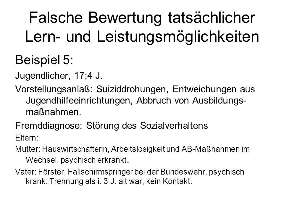 Falsche Bewertung tatsächlicher Lern- und Leistungsmöglichkeiten Beispiel 5: Jugendlicher, 17;4 J. Vorstellungsanlaß: Suiziddrohungen, Entweichungen a