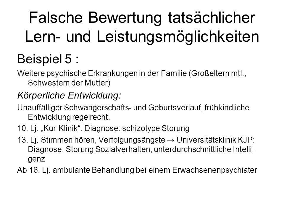 Falsche Bewertung tatsächlicher Lern- und Leistungsmöglichkeiten Beispiel 5 : Weitere psychische Erkrankungen in der Familie (Großeltern mtl., Schwestern der Mutter) Körperliche Entwicklung: Unauffälliger Schwangerschafts- und Geburtsverlauf, frühkindliche Entwicklung regelrecht.